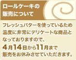 ロールケーキの販売について:フレッシュバターを使っているため温度に非常にデリケートな商品となっておりますので、4月14日から11月まで販売をお休みさせていただきます。ご了承ください。